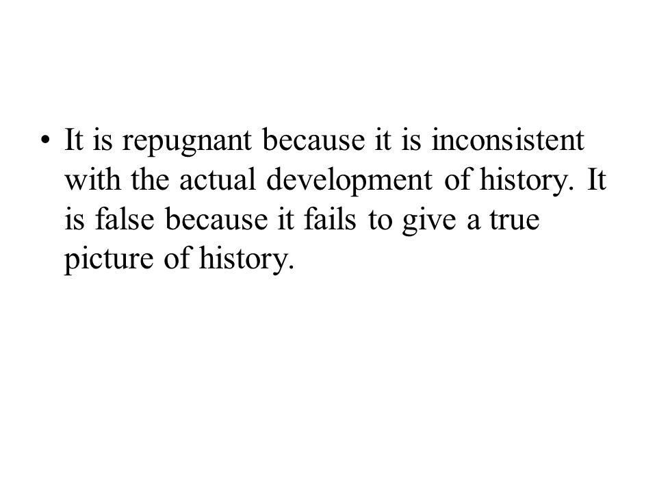 It is repugnant because it is inconsistent with the actual development of history.