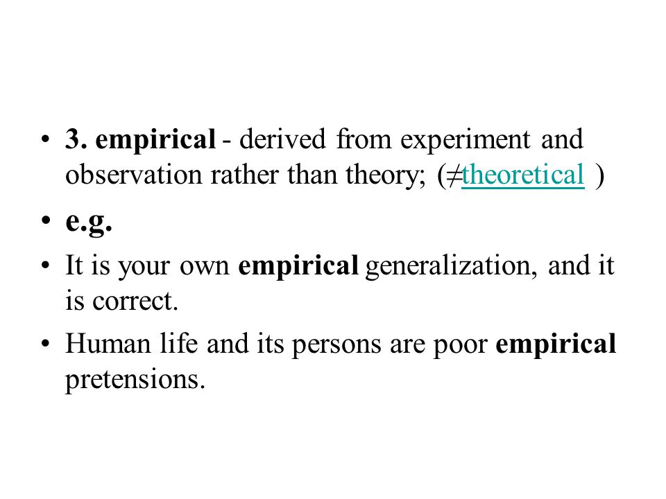 3. empirical - derived from experiment and observation rather than theory; (≠theoretical )