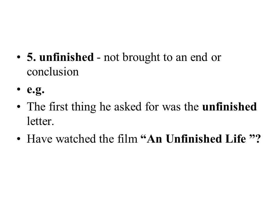 5. unfinished - not brought to an end or conclusion