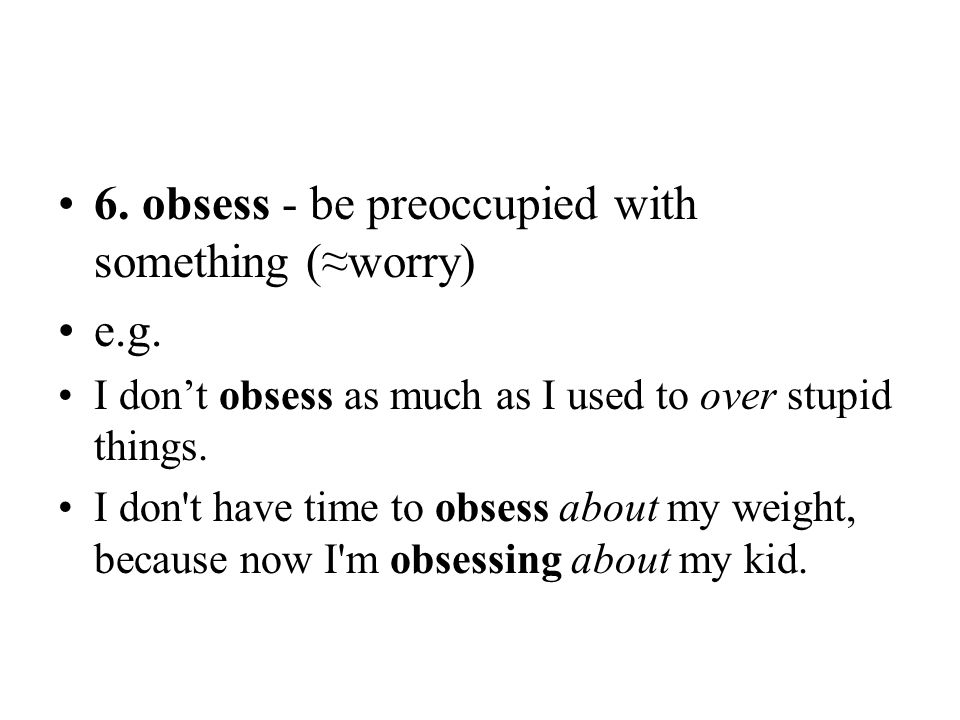 6. obsess - be preoccupied with something (≈worry) e.g.