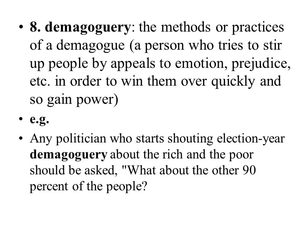 8. demagoguery: the methods or practices of a demagogue (a person who tries to stir up people by appeals to emotion, prejudice, etc. in order to win them over quickly and so gain power)
