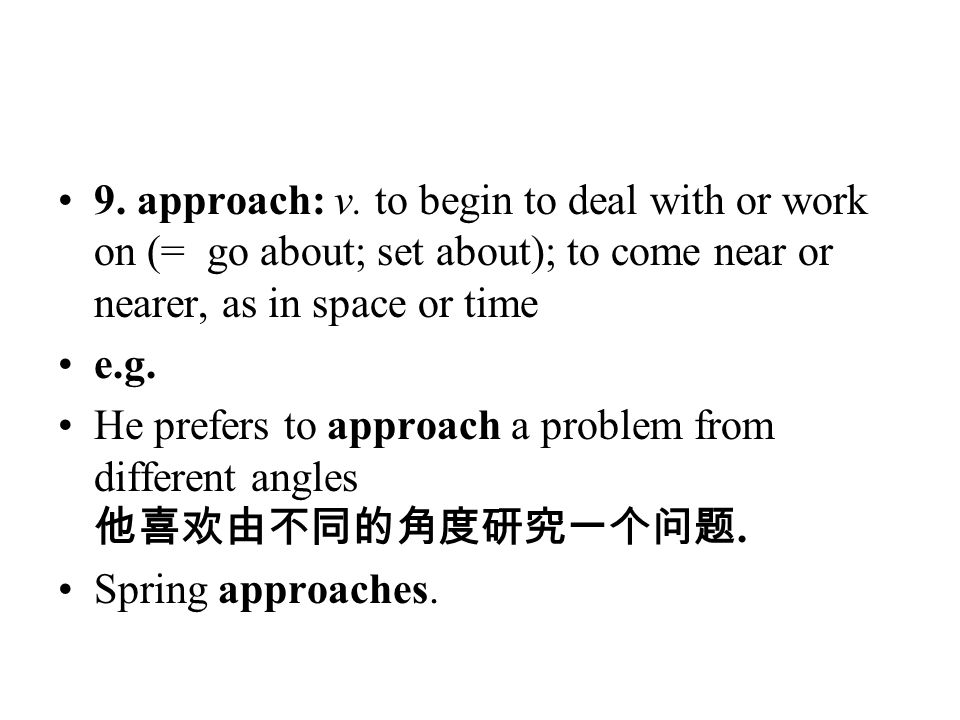 9. approach: v. to begin to deal with or work on (= go about; set about); to come near or nearer, as in space or time