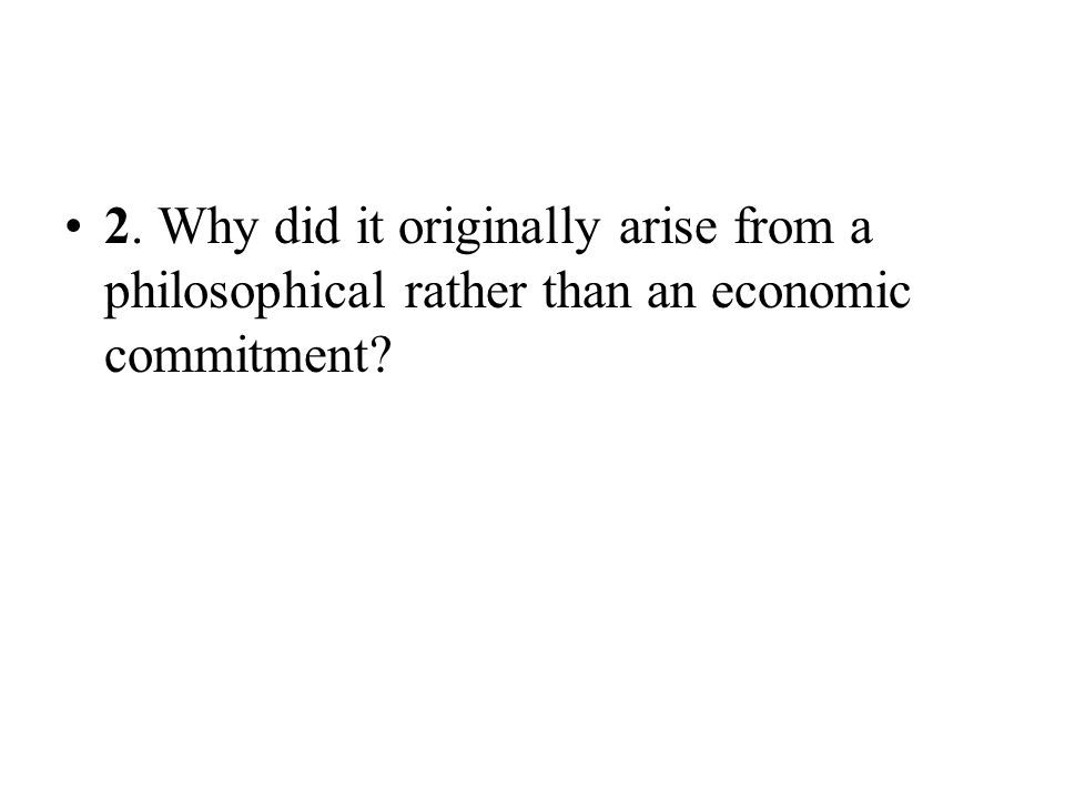 2. Why did it originally arise from a philosophical rather than an economic commitment
