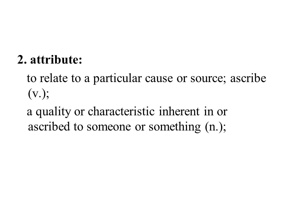 2. attribute: to relate to a particular cause or source; ascribe (v.);