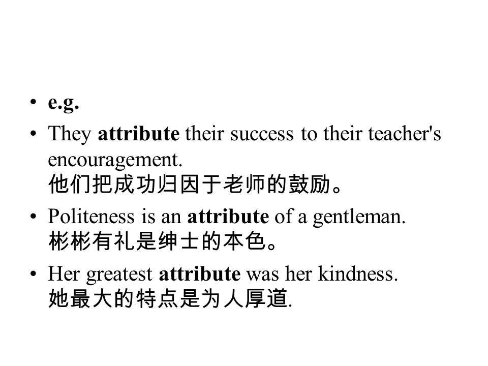 e.g. They attribute their success to their teacher s encouragement. 他们把成功归因于老师的鼓励。 Politeness is an attribute of a gentleman. 彬彬有礼是绅士的本色。