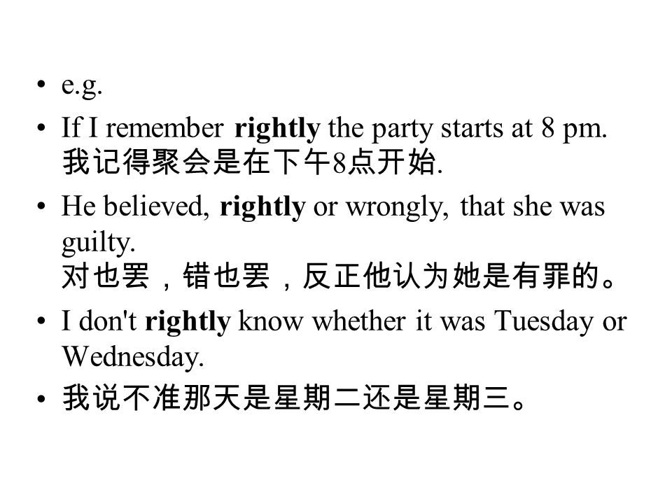 e.g. If I remember rightly the party starts at 8 pm. 我记得聚会是在下午8点开始. He believed, rightly or wrongly, that she was guilty. 对也罢,错也罢,反正他认为她是有罪的。