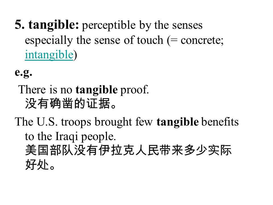 5. tangible: perceptible by the senses especially the sense of touch (= concrete; intangible)