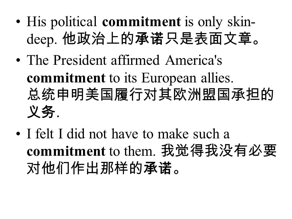 His political commitment is only skin-deep. 他政治上的承诺只是表面文章。