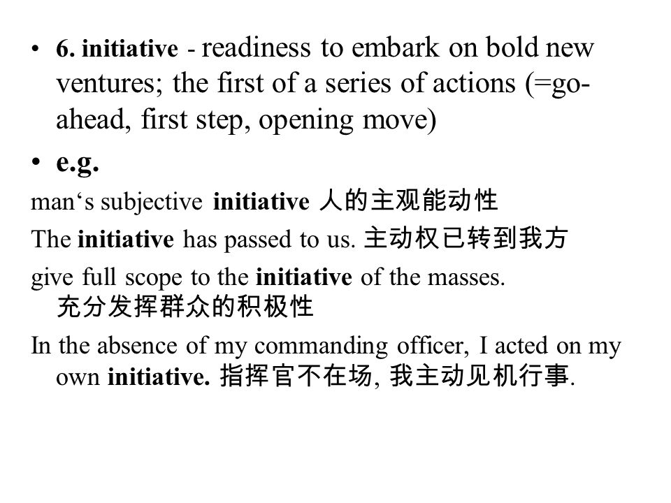 6. initiative - readiness to embark on bold new ventures; the first of a series of actions (=go-ahead, first step, opening move)