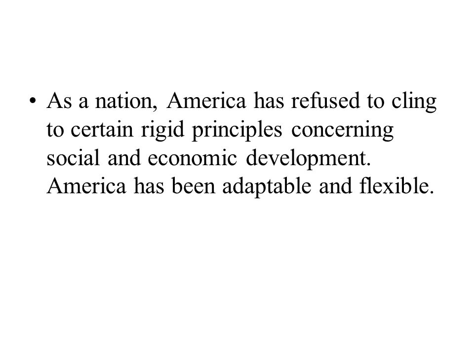 As a nation, America has refused to cling to certain rigid principles concerning social and economic development.