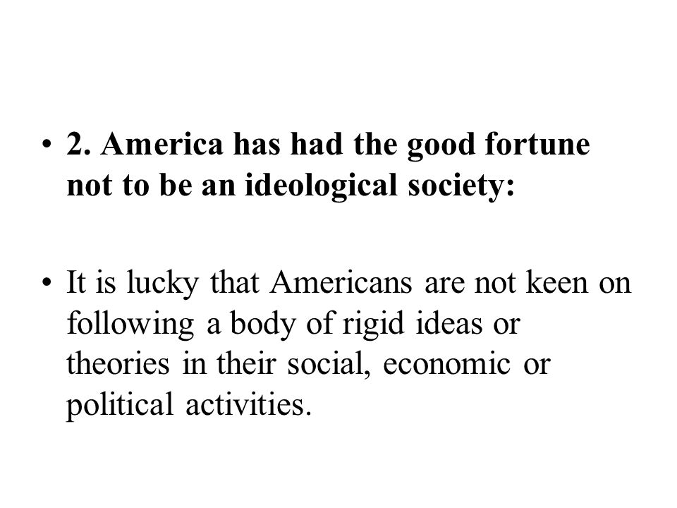 2. America has had the good fortune not to be an ideological society:
