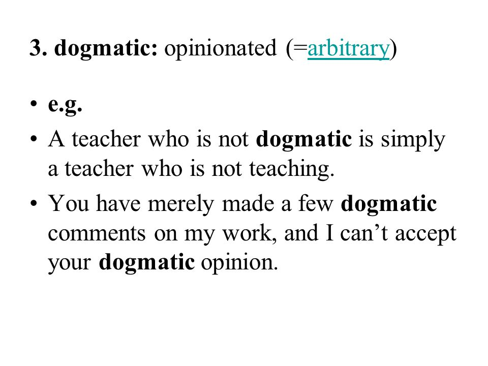 3. dogmatic: opinionated (=arbitrary)