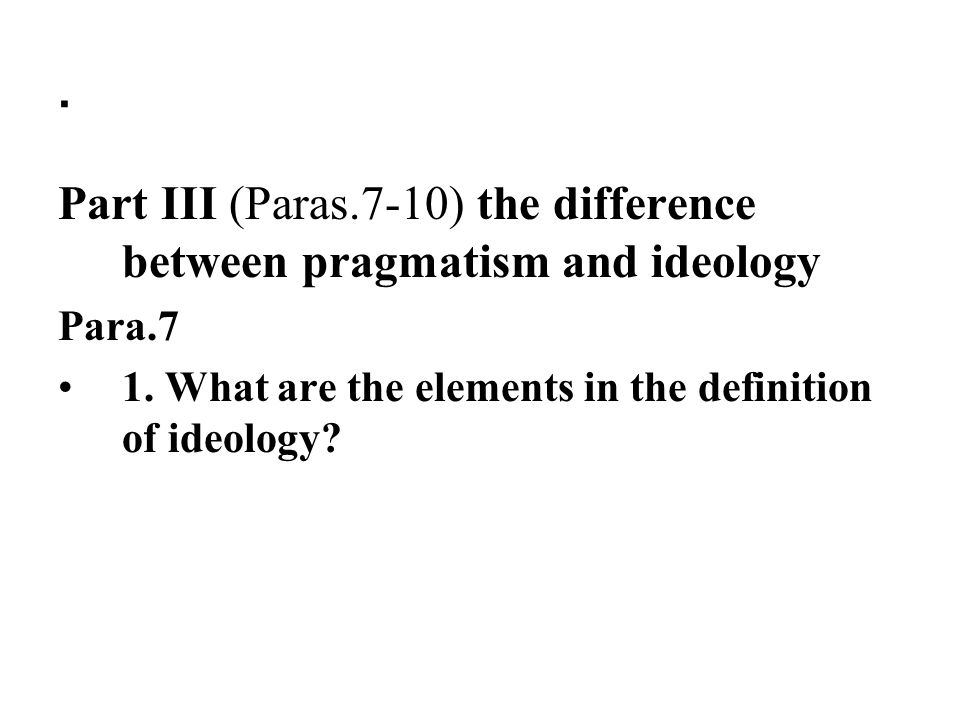 Part III (Paras.7-10) the difference between pragmatism and ideology