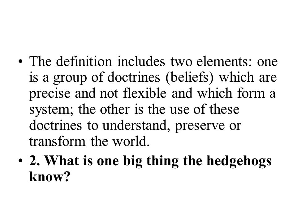 The definition includes two elements: one is a group of doctrines (beliefs) which are precise and not flexible and which form a system; the other is the use of these doctrines to understand, preserve or transform the world.
