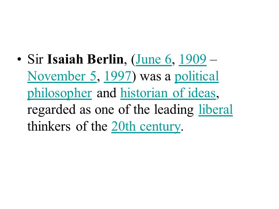 Sir Isaiah Berlin, (June 6, 1909 – November 5, 1997) was a political philosopher and historian of ideas, regarded as one of the leading liberal thinkers of the 20th century.