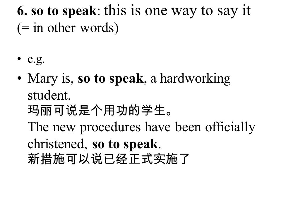 6. so to speak: this is one way to say it (= in other words)