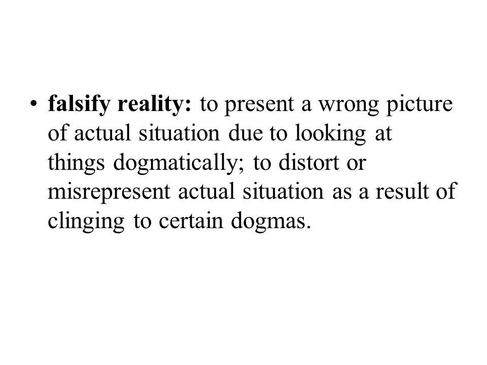 falsify reality: to present a wrong picture of actual situation due to looking at things dogmatically; to distort or misrepresent actual situation as a result of clinging to certain dogmas.