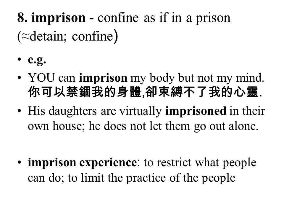 8. imprison - confine as if in a prison (≈detain; confine)