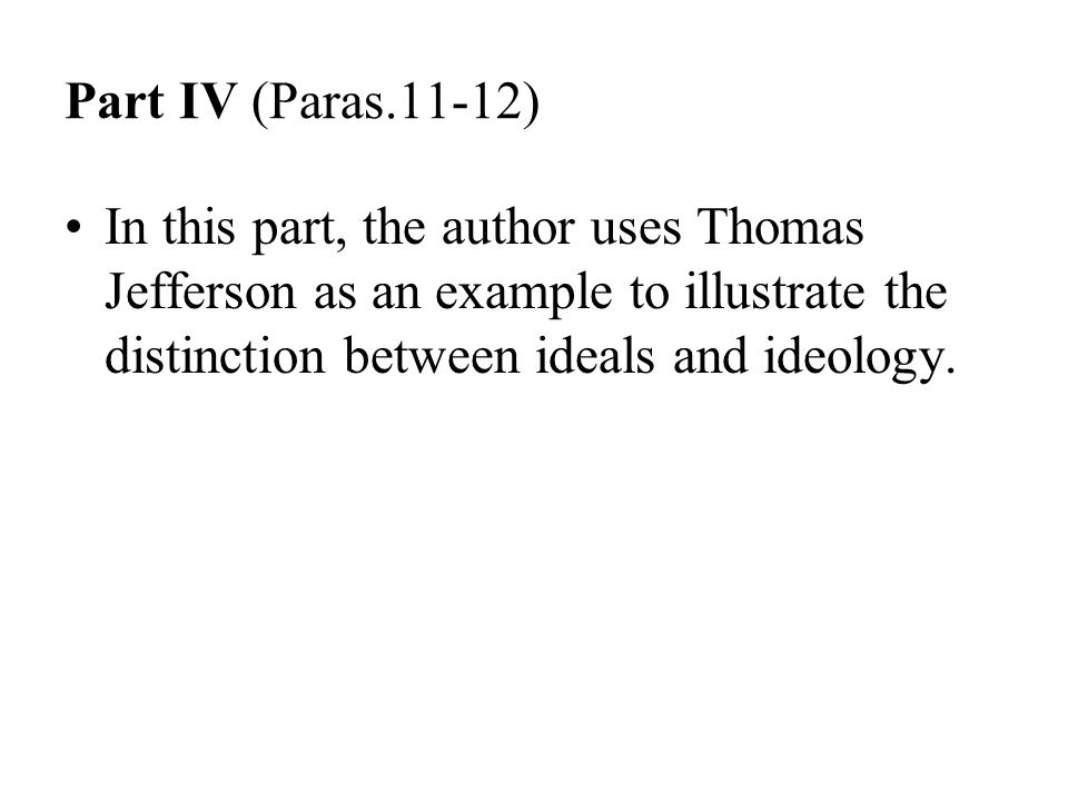 Part IV (Paras.11-12) In this part, the author uses Thomas Jefferson as an example to illustrate the distinction between ideals and ideology.