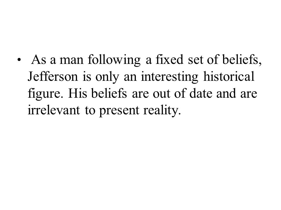 As a man following a fixed set of beliefs, Jefferson is only an interesting historical figure.