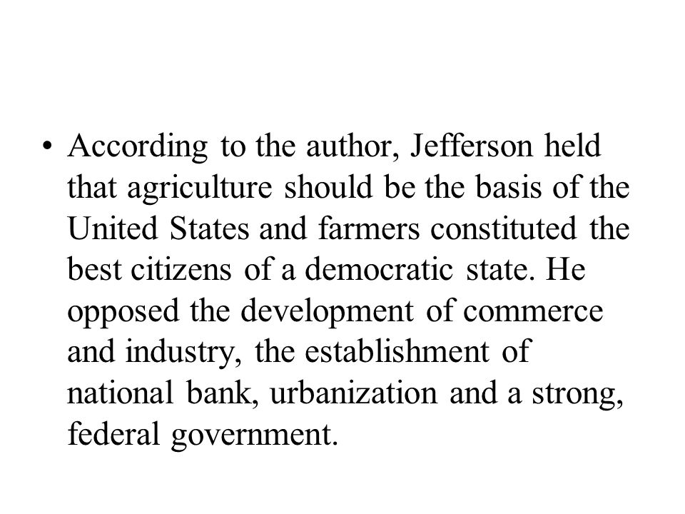 According to the author, Jefferson held that agriculture should be the basis of the United States and farmers constituted the best citizens of a democratic state.
