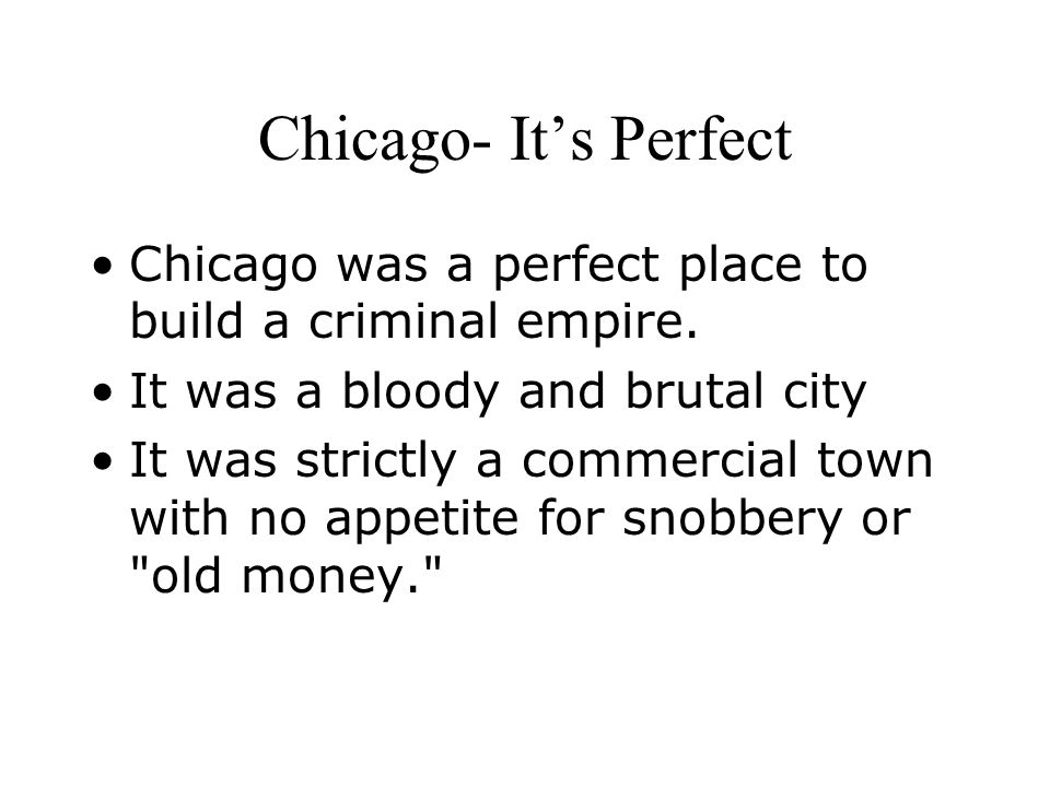 Chicago- It's Perfect Chicago was a perfect place to build a criminal empire. It was a bloody and brutal city.