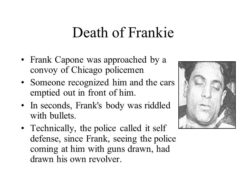 Death of Frankie Frank Capone was approached by a convoy of Chicago policemen. Someone recognized him and the cars emptied out in front of him.