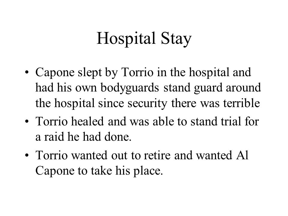 Hospital Stay Capone slept by Torrio in the hospital and had his own bodyguards stand guard around the hospital since security there was terrible.