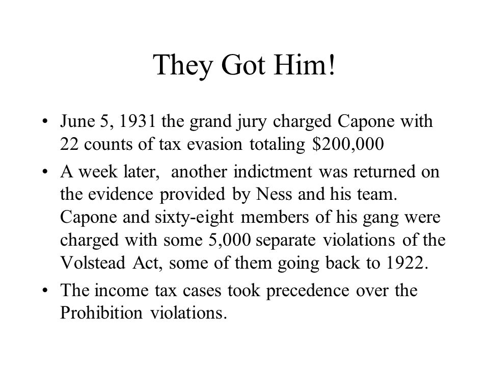 They Got Him! June 5, 1931 the grand jury charged Capone with 22 counts of tax evasion totaling $200,000.