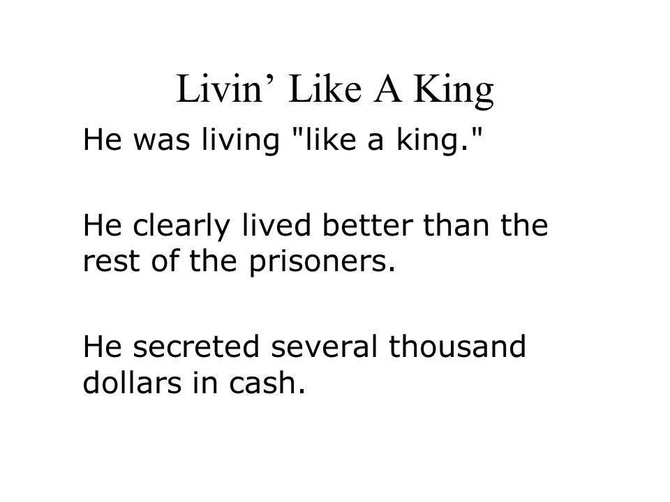 Livin' Like A King He was living like a king.