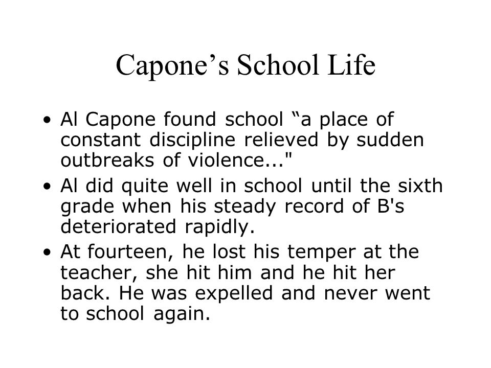 Capone's School Life Al Capone found school a place of constant discipline relieved by sudden outbreaks of violence...