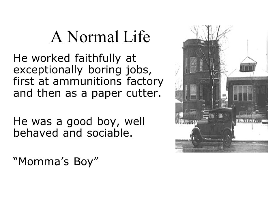 A Normal Life He worked faithfully at exceptionally boring jobs, first at ammunitions factory and then as a paper cutter.