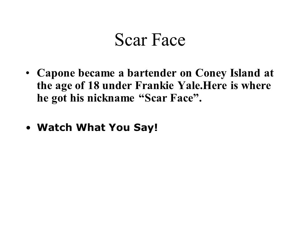 Scar Face Capone became a bartender on Coney Island at the age of 18 under Frankie Yale.Here is where he got his nickname Scar Face .