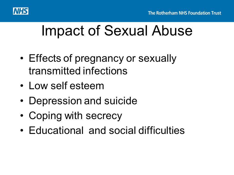 Impact of Sexual Abuse Effects of pregnancy or sexually transmitted infections. Low self esteem. Depression and suicide.