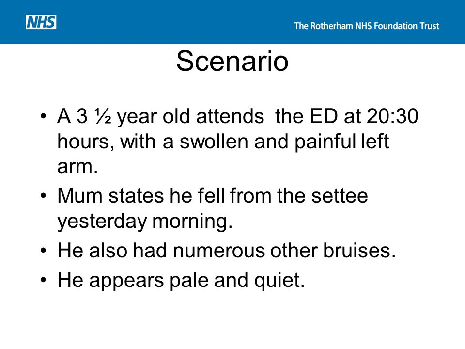 Scenario A 3 ½ year old attends the ED at 20:30 hours, with a swollen and painful left arm. Mum states he fell from the settee yesterday morning.