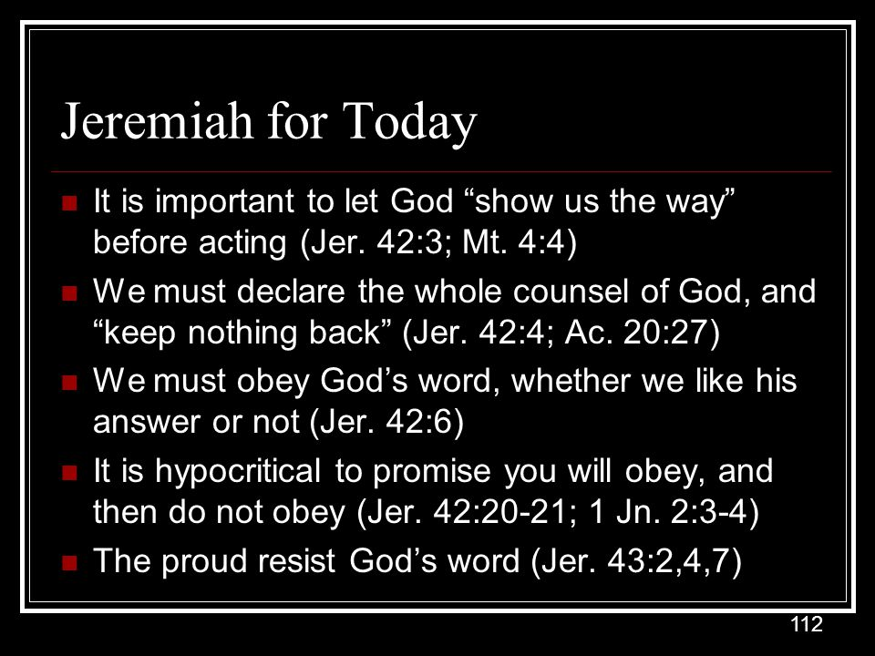 Jeremiah for Today It is important to let God show us the way before acting (Jer. 42:3; Mt. 4:4)