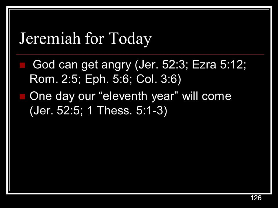 Jeremiah for Today God can get angry (Jer. 52:3; Ezra 5:12; Rom. 2:5; Eph. 5:6; Col. 3:6)