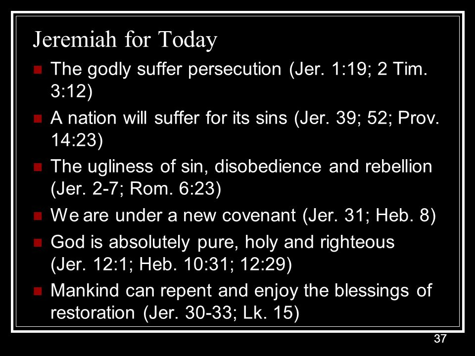 Jeremiah for Today The godly suffer persecution (Jer. 1:19; 2 Tim. 3:12) A nation will suffer for its sins (Jer. 39; 52; Prov. 14:23)
