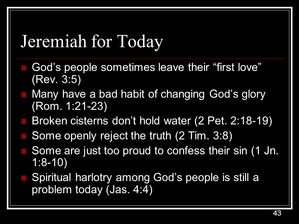 Jeremiah for Today God's people sometimes leave their first love (Rev. 3:5) Many have a bad habit of changing God's glory (Rom. 1:21-23)