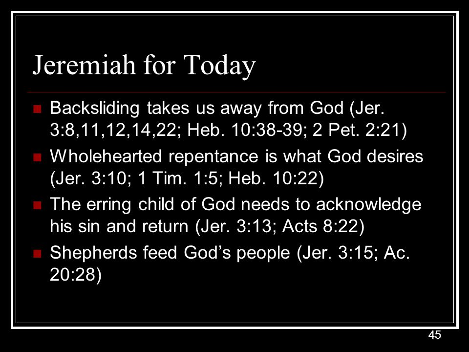 Jeremiah for Today Backsliding takes us away from God (Jer. 3:8,11,12,14,22; Heb. 10:38-39; 2 Pet. 2:21)