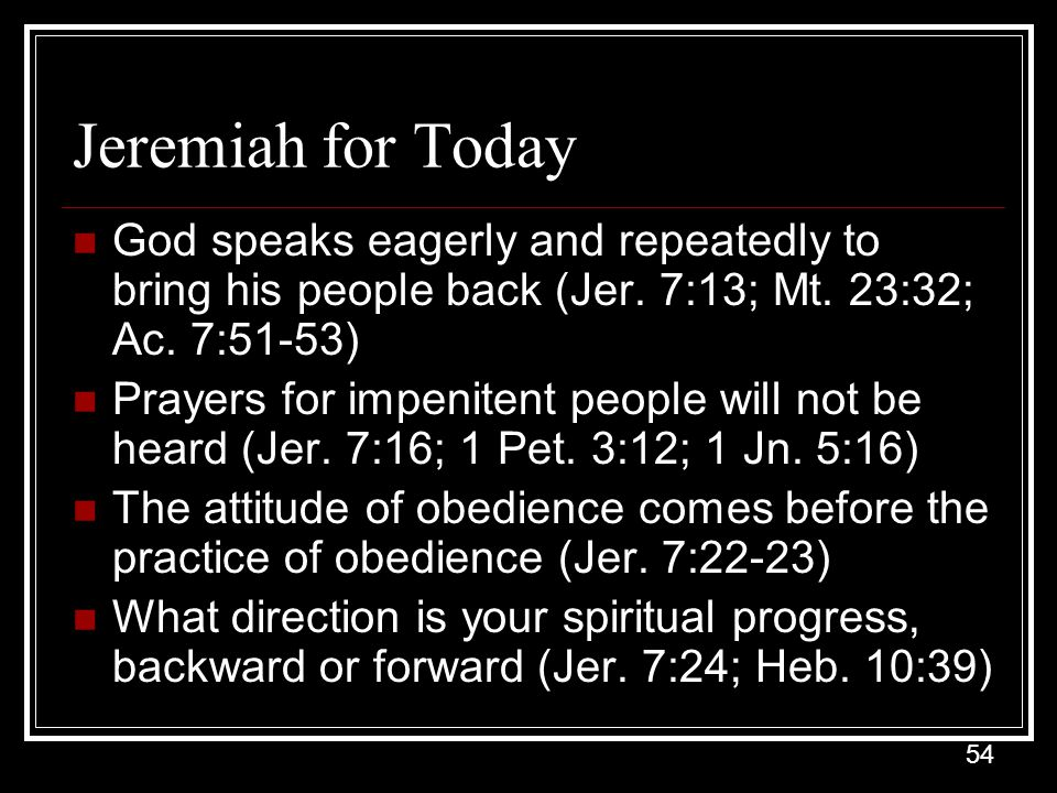 Jeremiah for Today God speaks eagerly and repeatedly to bring his people back (Jer. 7:13; Mt. 23:32; Ac. 7:51-53)