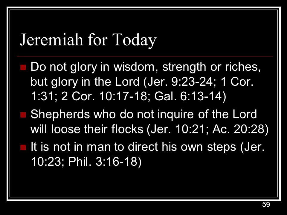 Jeremiah for Today Do not glory in wisdom, strength or riches, but glory in the Lord (Jer. 9:23-24; 1 Cor. 1:31; 2 Cor. 10:17-18; Gal. 6:13-14)