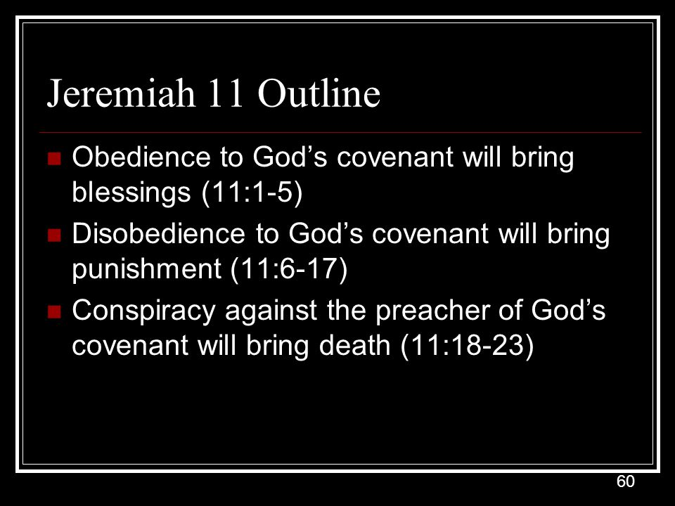 Jeremiah 11 Outline Obedience to God's covenant will bring blessings (11:1-5) Disobedience to God's covenant will bring punishment (11:6-17)