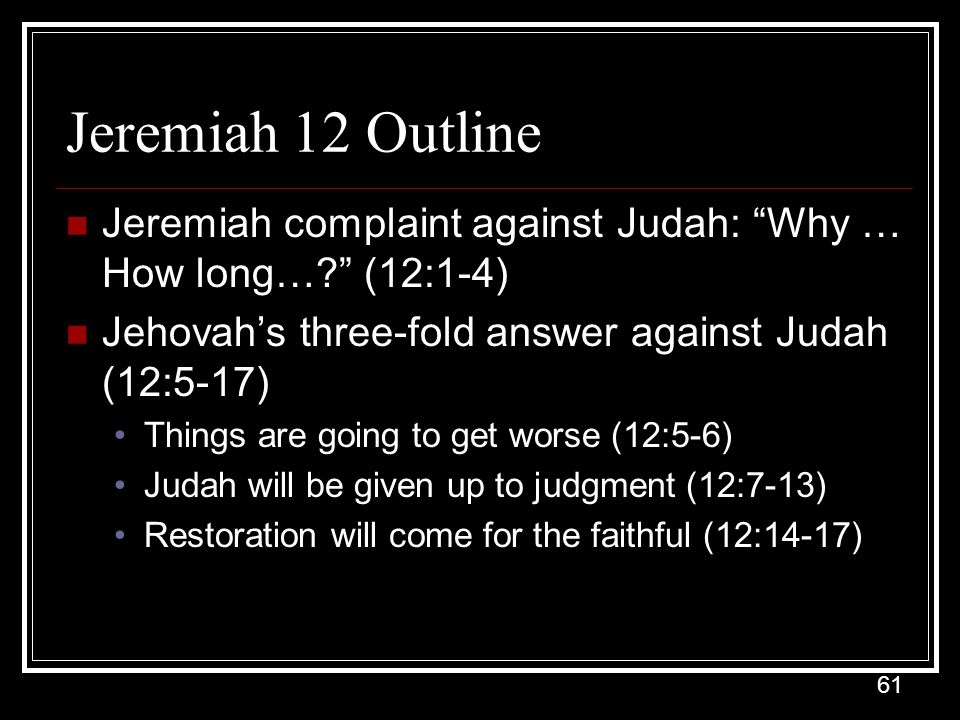 Jeremiah 12 Outline Jeremiah complaint against Judah: Why … How long… (12:1-4) Jehovah's three-fold answer against Judah (12:5-17)