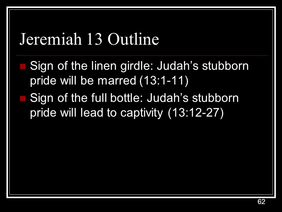 Jeremiah 13 Outline Sign of the linen girdle: Judah's stubborn pride will be marred (13:1-11)