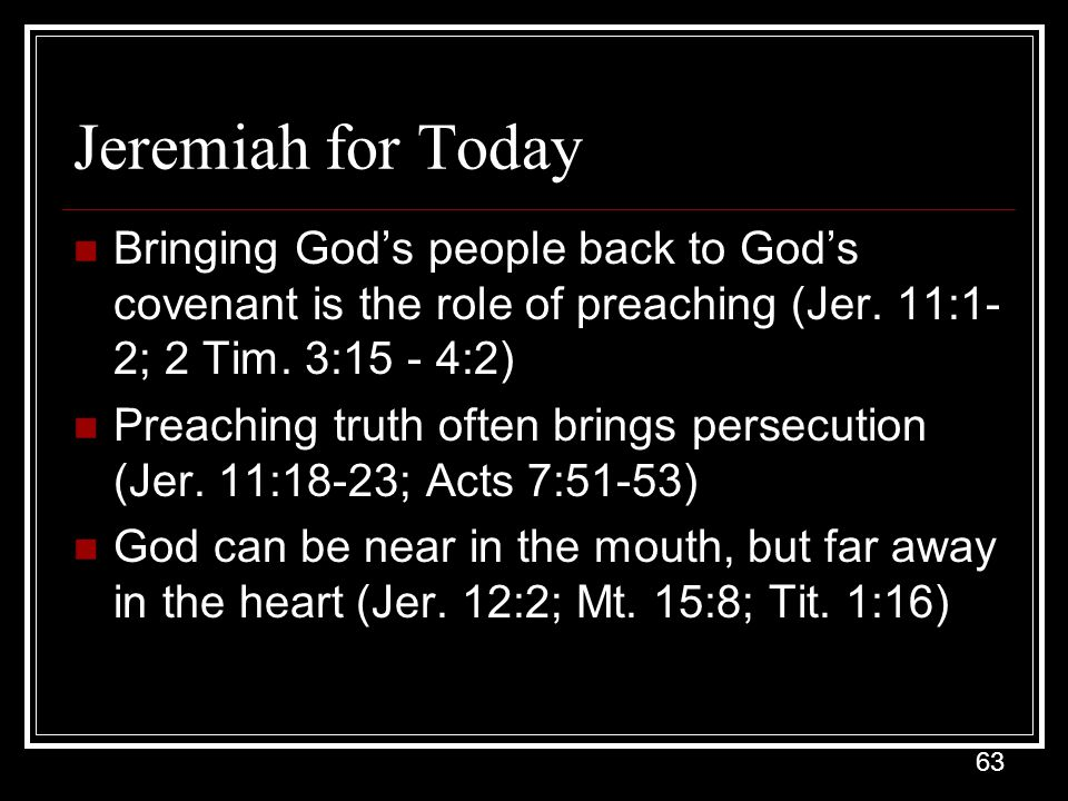 Jeremiah for Today Bringing God's people back to God's covenant is the role of preaching (Jer. 11:1-2; 2 Tim. 3:15 - 4:2)