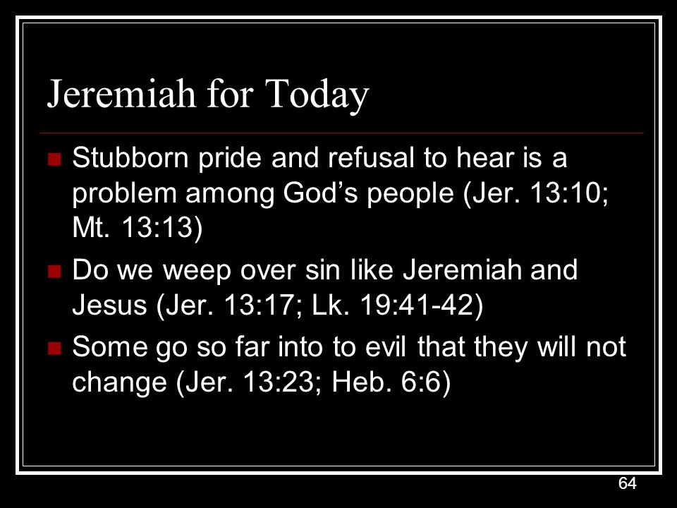Jeremiah for Today Stubborn pride and refusal to hear is a problem among God's people (Jer. 13:10; Mt. 13:13)