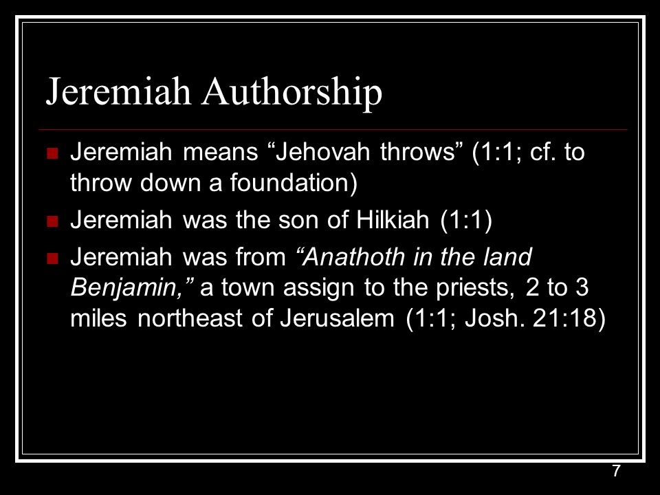 Jeremiah Authorship Jeremiah means Jehovah throws (1:1; cf. to throw down a foundation) Jeremiah was the son of Hilkiah (1:1)