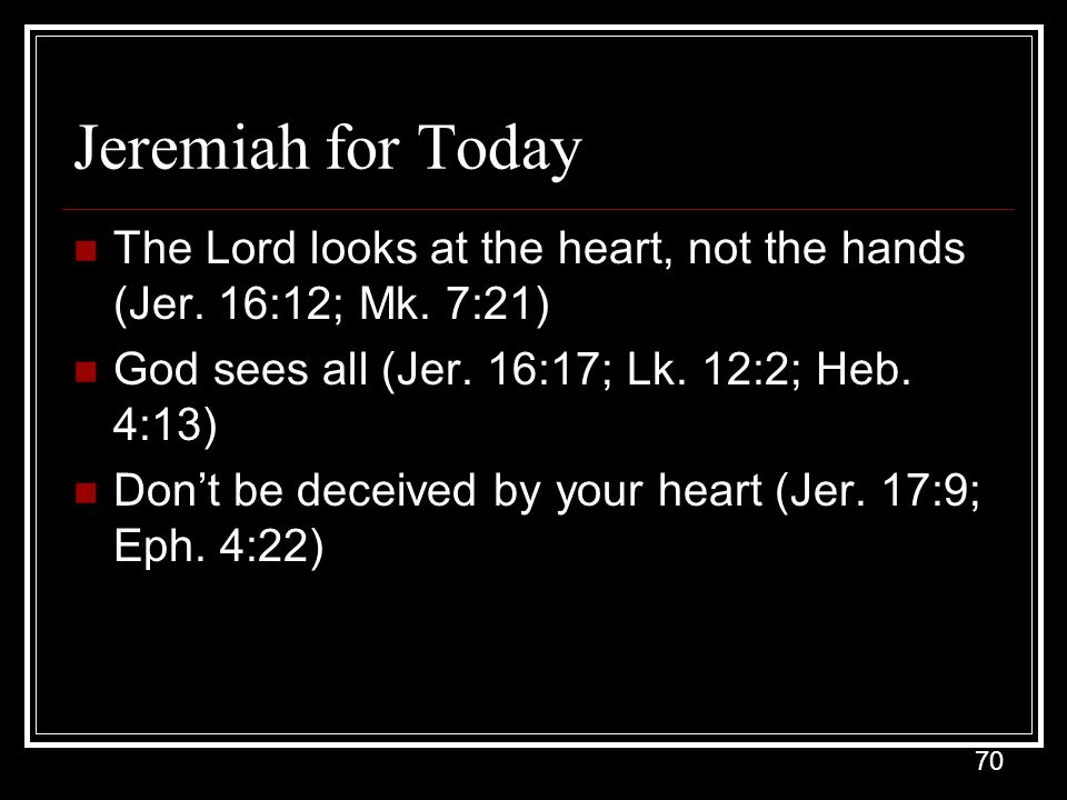 Jeremiah for Today The Lord looks at the heart, not the hands (Jer. 16:12; Mk. 7:21) God sees all (Jer. 16:17; Lk. 12:2; Heb. 4:13)