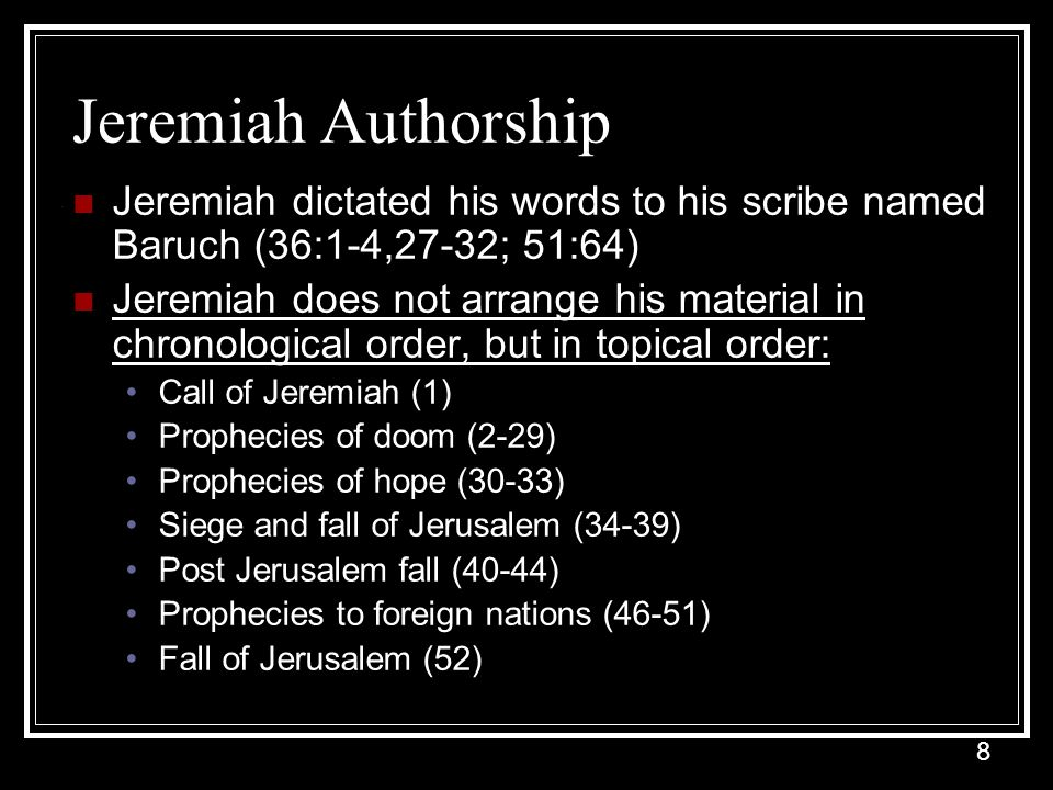Jeremiah Authorship Jeremiah dictated his words to his scribe named Baruch (36:1-4,27-32; 51:64)